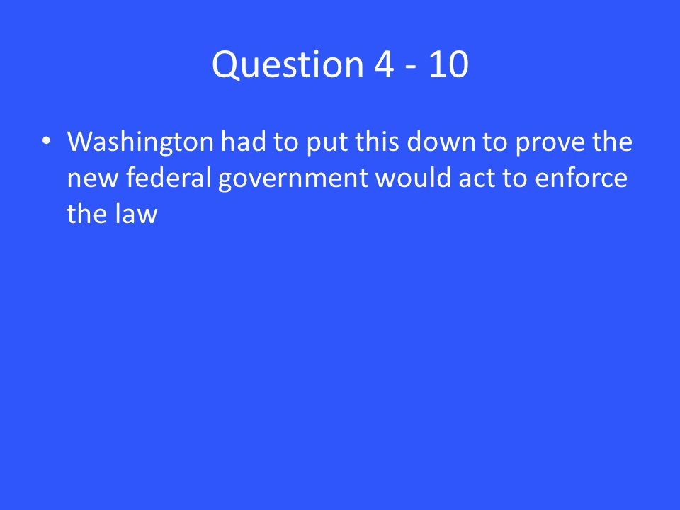 Question 4 - 10 Washington had to put this down to prove the new federal government would act to enforce the law