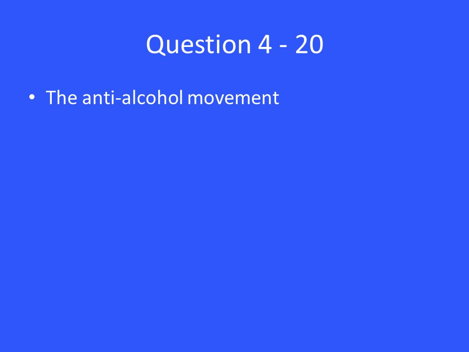 Question 4 - 20 The anti-alcohol movement