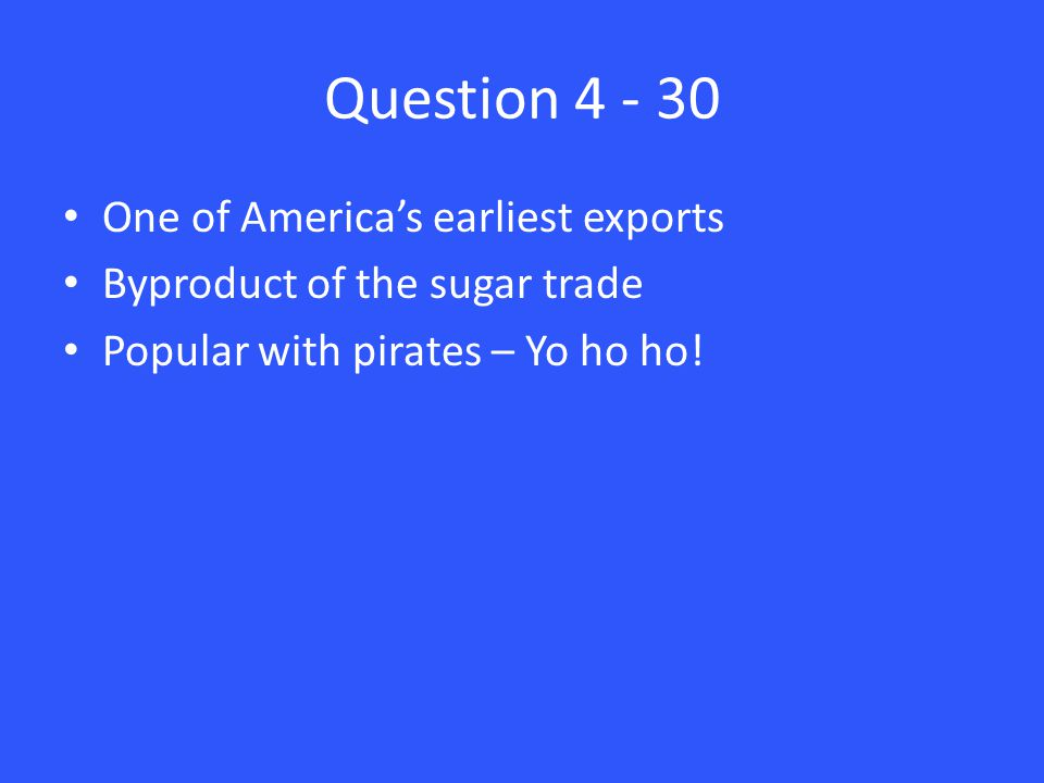 Question 4 - 30 One of America's earliest exports Byproduct of the sugar trade Popular with pirates – Yo ho ho!