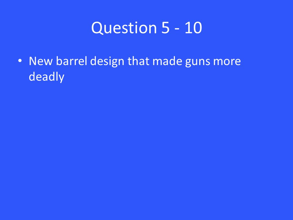 Question 5 - 10 New barrel design that made guns more deadly