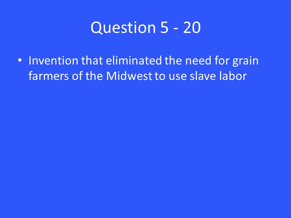 Question 5 - 20 Invention that eliminated the need for grain farmers of the Midwest to use slave labor