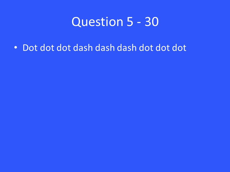 Question 5 - 30 Dot dot dot dash dash dash dot dot dot