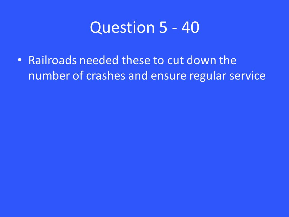 Question 5 - 40 Railroads needed these to cut down the number of crashes and ensure regular service