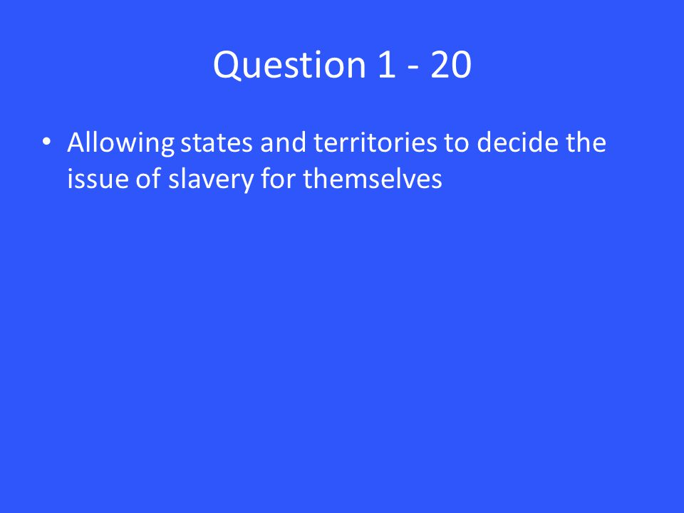 Question 1 - 20 Allowing states and territories to decide the issue of slavery for themselves