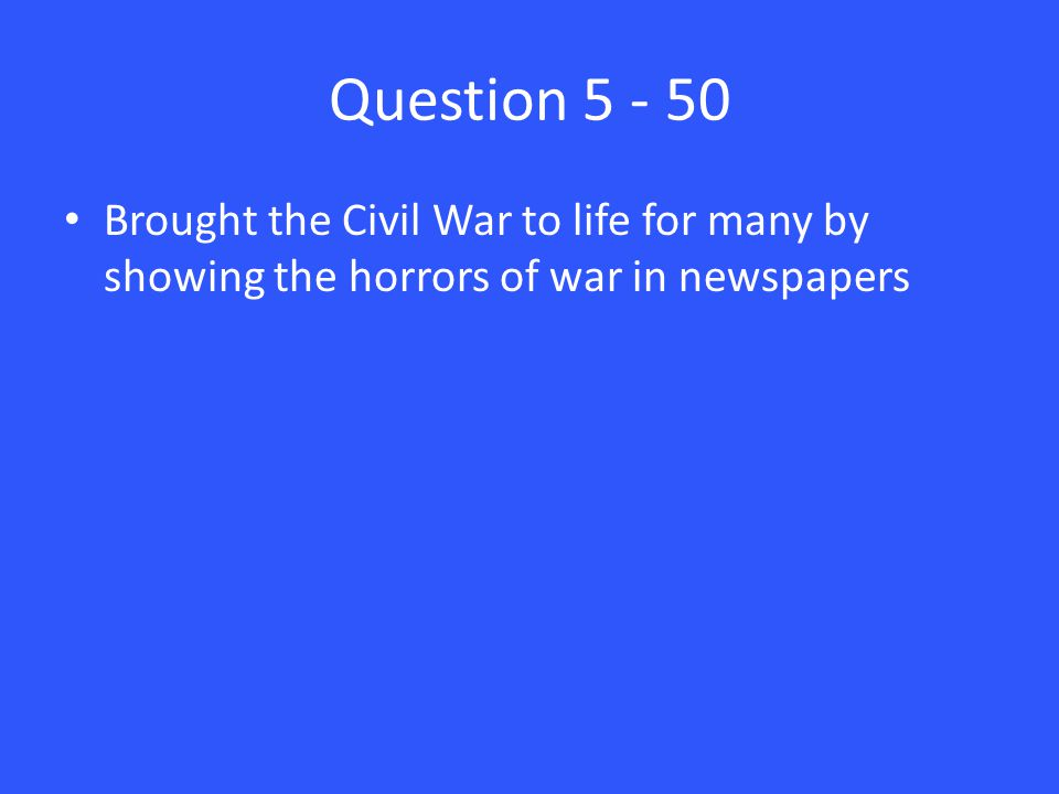 Question 5 - 50 Brought the Civil War to life for many by showing the horrors of war in newspapers