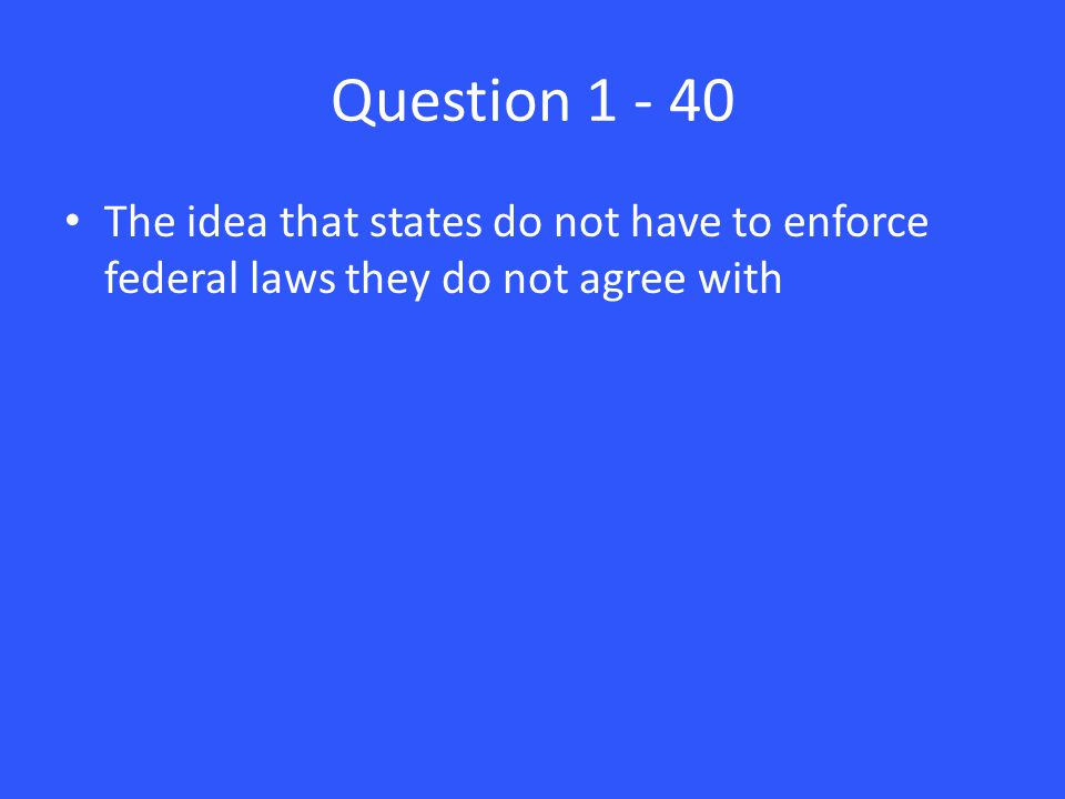 Question 1 - 40 The idea that states do not have to enforce federal laws they do not agree with