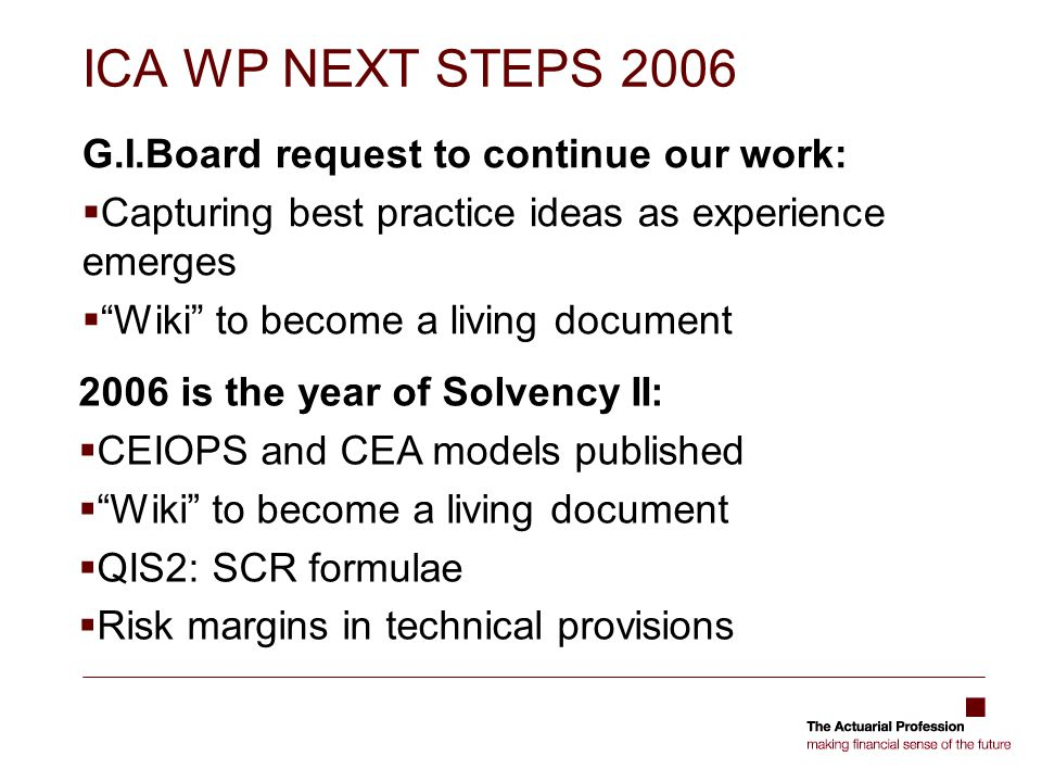 ICA WP NEXT STEPS 2006 G.I.Board request to continue our work:  Capturing best practice ideas as experience emerges  Wiki to become a living document 2006 is the year of Solvency II:  CEIOPS and CEA models published  Wiki to become a living document  QIS2: SCR formulae  Risk margins in technical provisions