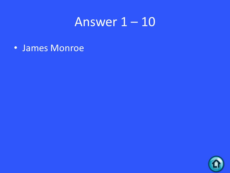 Answer 1 – 10 James Monroe
