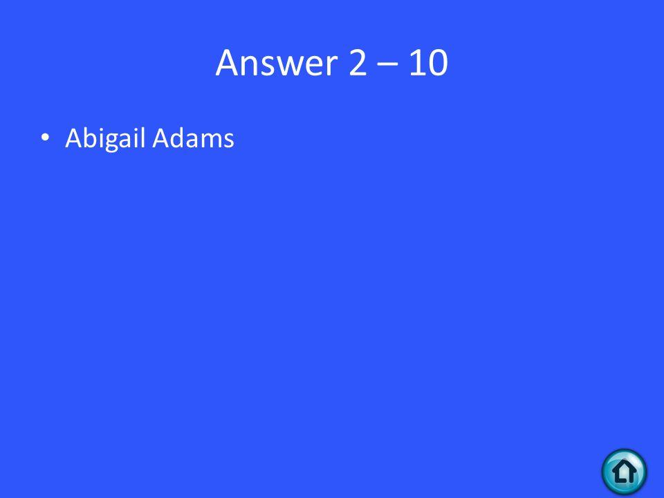 Answer 2 – 10 Abigail Adams