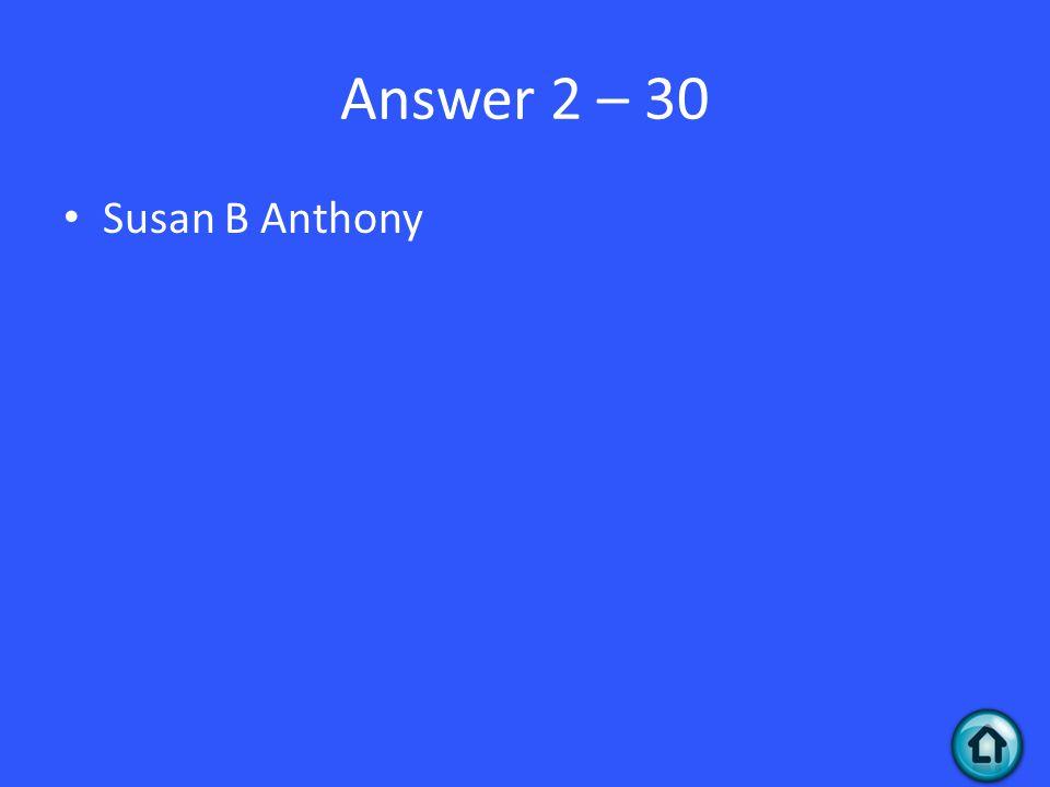 Answer 2 – 30 Susan B Anthony