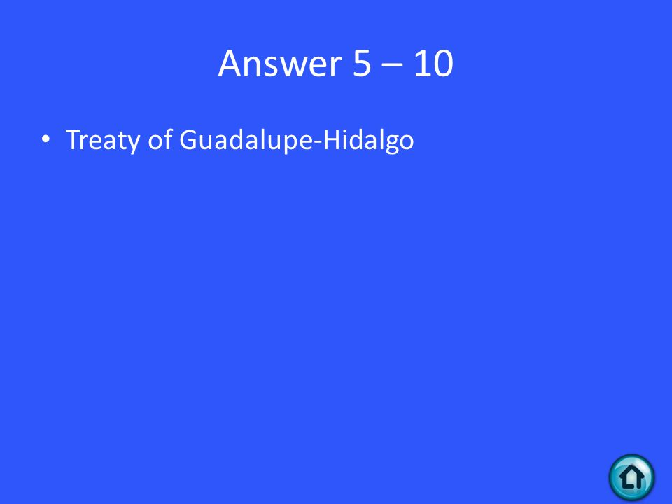 Answer 5 – 10 Treaty of Guadalupe-Hidalgo