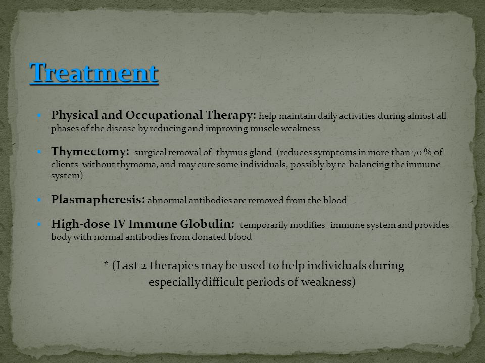  Physical and Occupational Therapy: help maintain daily activities during almost all phases of the disease by reducing and improving muscle weakness  Thymectomy: surgical removal of thymus gland (reduces symptoms in more than 70 % of clients without thymoma, and may cure some individuals, possibly by re-balancing the immune system)  Plasmapheresis: abnormal antibodies are removed from the blood  High-dose IV Immune Globulin: temporarily modifies immune system and provides body with normal antibodies from donated blood * (Last 2 therapies may be used to help individuals during especially difficult periods of weakness)
