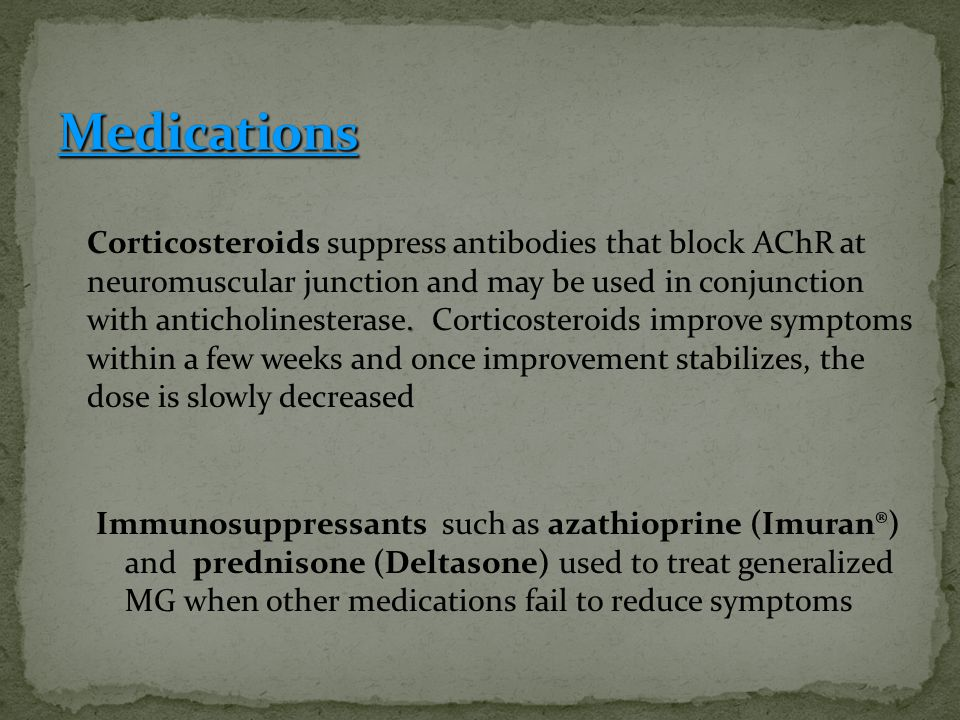 . Corticosteroids suppress antibodies that block AChR at neuromuscular junction and may be used in conjunction with anticholinesterase. Corticosteroid