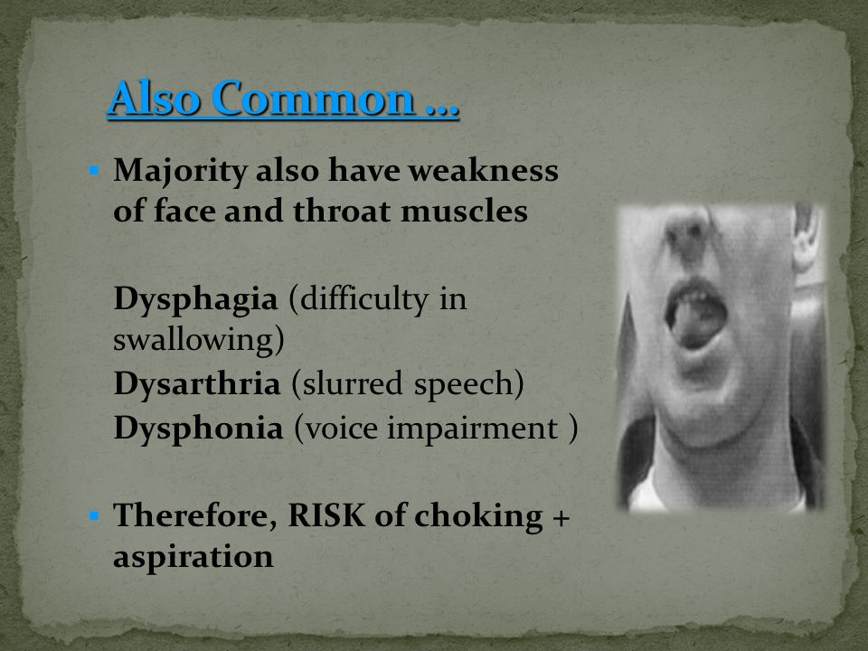 Majority also have weakness of face and throat muscles Dysphagia (difficulty in swallowing) Dysarthria (slurred speech) Dysphonia (voice impairment )  Therefore, RISK of choking + aspiration
