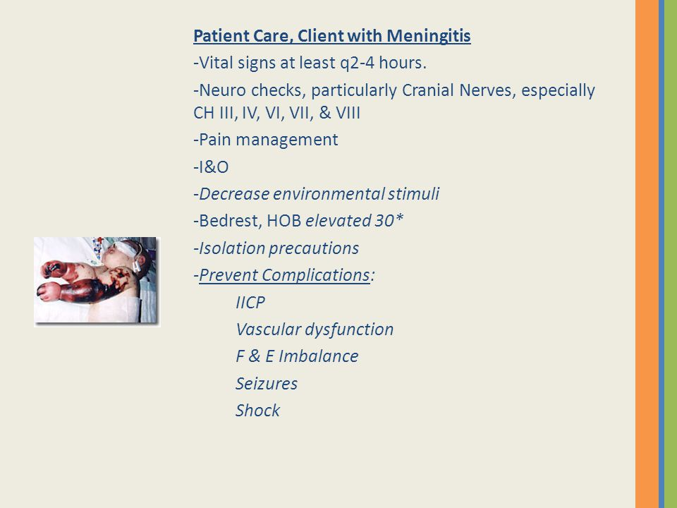 Patient Care, Client with Meningitis -Vital signs at least q2-4 hours. -Neuro checks, particularly Cranial Nerves, especially CH III, IV, VI, VII, & V