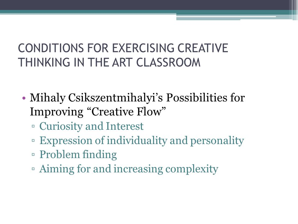 CONDITIONS FOR EXERCISING CREATIVE THINKING IN THE ART CLASSROOM Mihaly Csikszentmihalyi's Possibilities for Improving Creative Flow ▫Curiosity and Interest ▫Expression of individuality and personality ▫Problem finding ▫Aiming for and increasing complexity