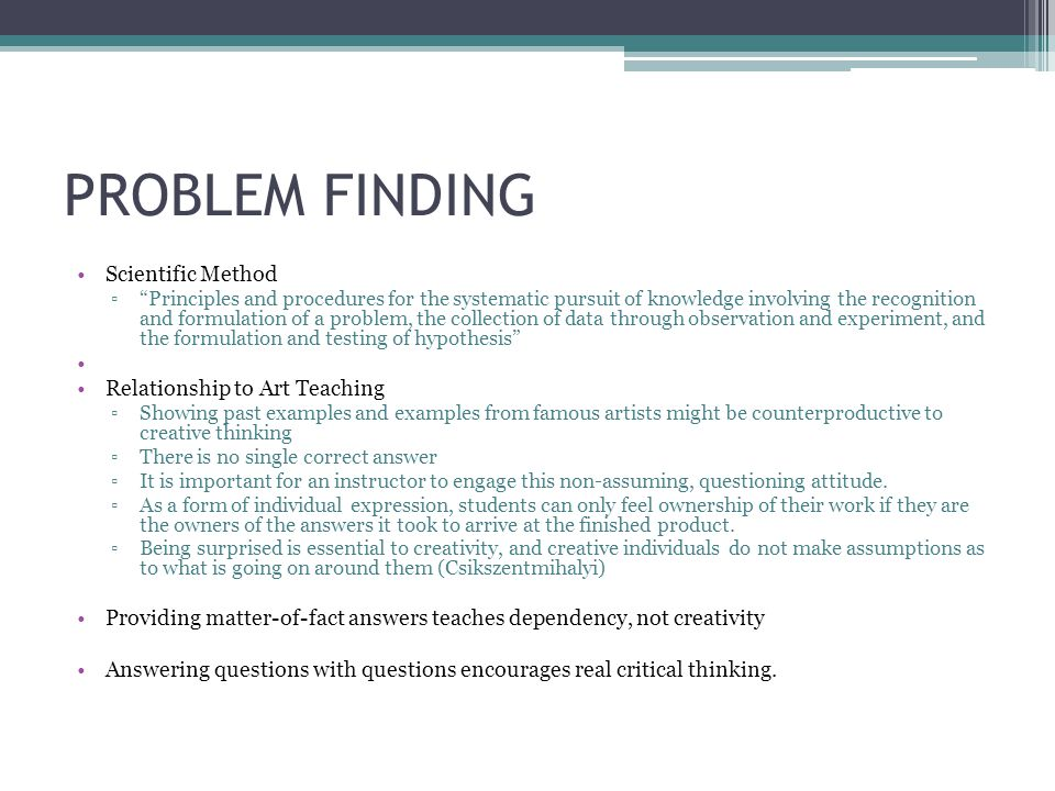 PROBLEM FINDING Scientific Method ▫ Principles and procedures for the systematic pursuit of knowledge involving the recognition and formulation of a problem, the collection of data through observation and experiment, and the formulation and testing of hypothesis Relationship to Art Teaching ▫Showing past examples and examples from famous artists might be counterproductive to creative thinking ▫There is no single correct answer ▫It is important for an instructor to engage this non-assuming, questioning attitude.