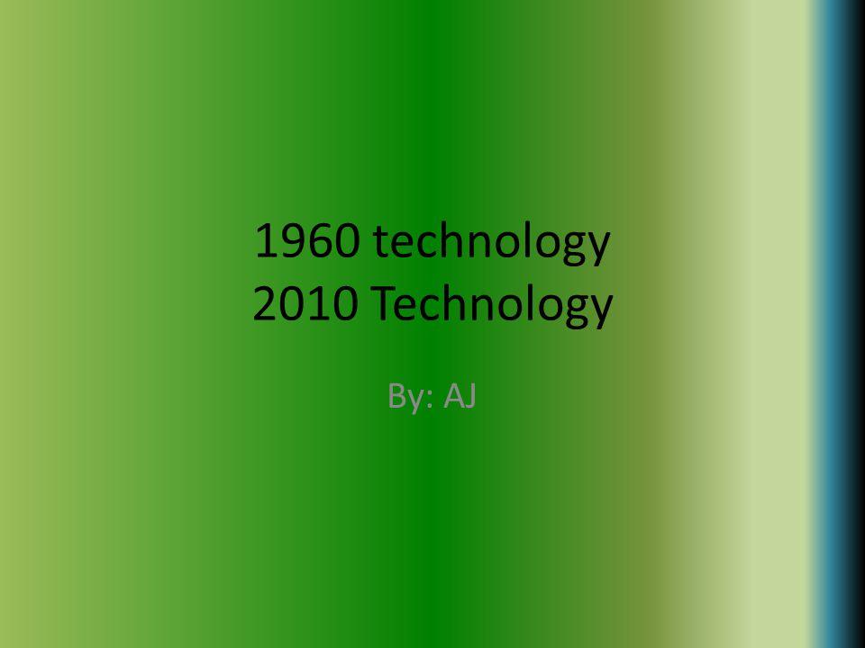 1960 technology 2010 Technology By: AJ