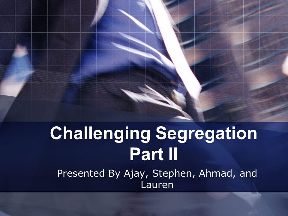 Challenging Segregation Part II Presented By Ajay, Stephen, Ahmad, and Lauren