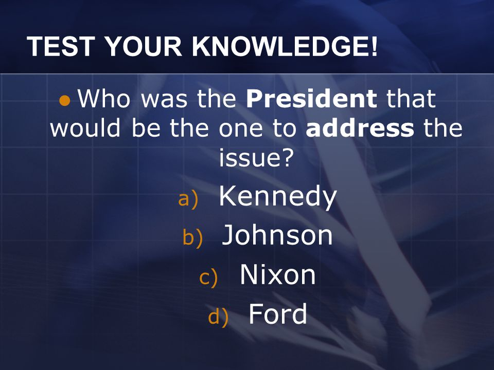 TEST YOUR KNOWLEDGE.Who was the President that would be the one to address the issue.