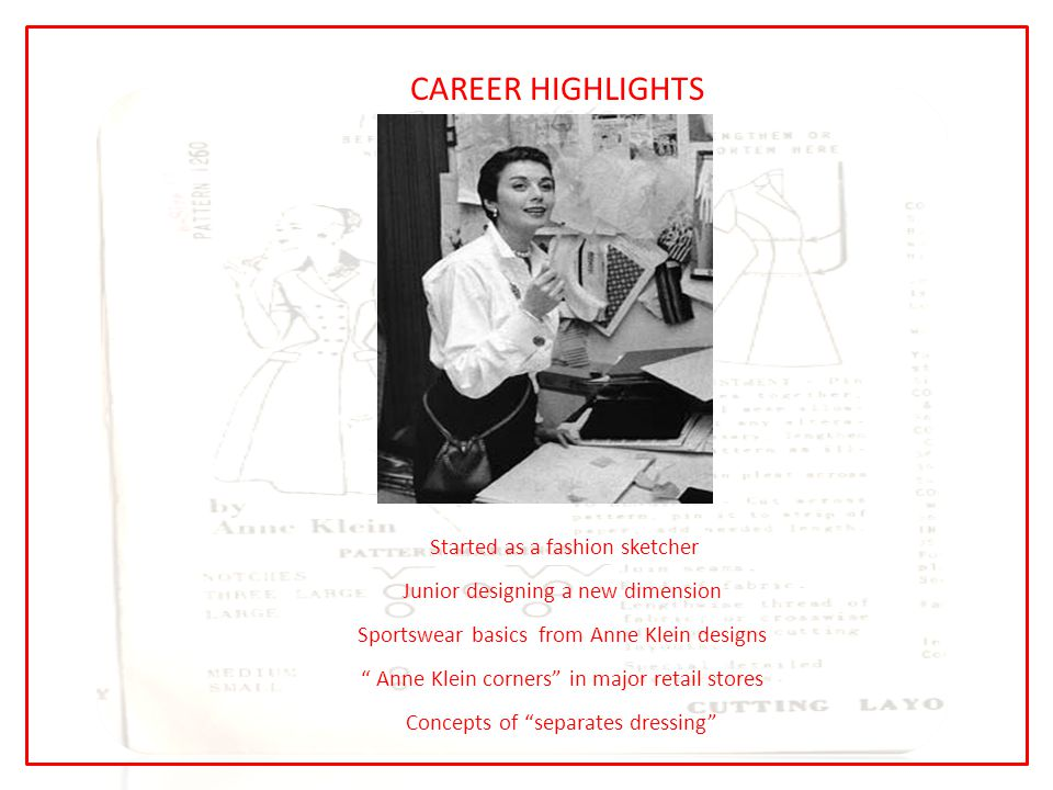 CAREER HIGHLIGHTS Started as a fashion sketcher Junior designing a new dimension Sportswear basics from Anne Klein designs Anne Klein corners in major retail stores Concepts of separates dressing