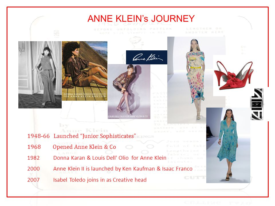 ANNE KLEIN's JOURNEY 1948-66 Launched Junior Sophisticates 1968 Opened Anne Klein & Co 1982 Donna Karan & Louis Dell Olio for Anne Klein 2000 Anne Klein II is launched by Ken Kaufman & Isaac Franco 2007 Isabel Toledo joins in as Creative head