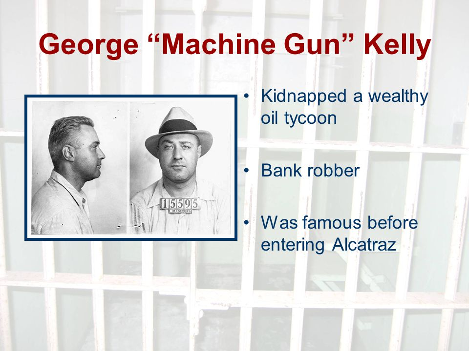 George Machine Gun Kelly Kidnapped a wealthy oil tycoon Bank robber Was famous before entering Alcatraz