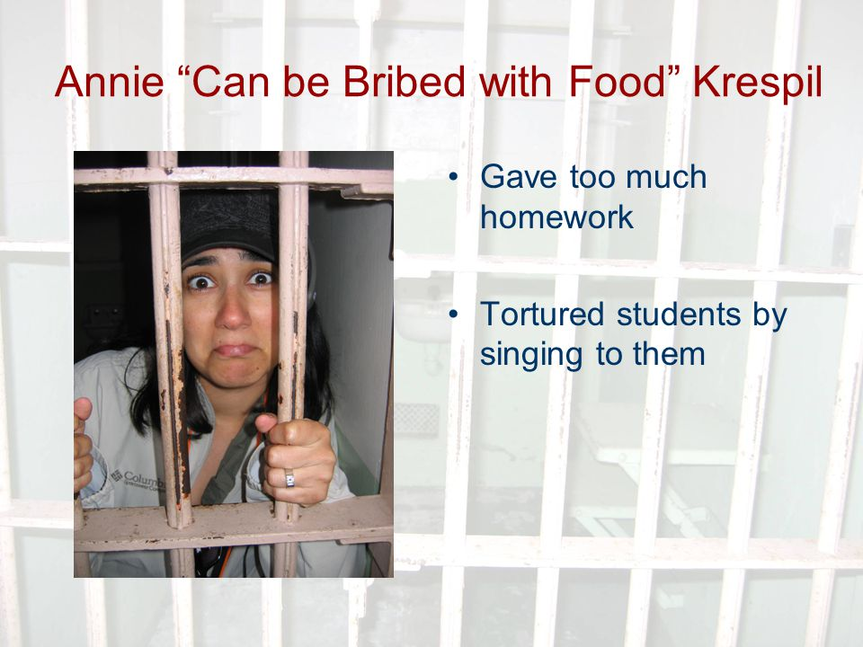 Annie Can be Bribed with Food Krespil Gave too much homework Tortured students by singing to them