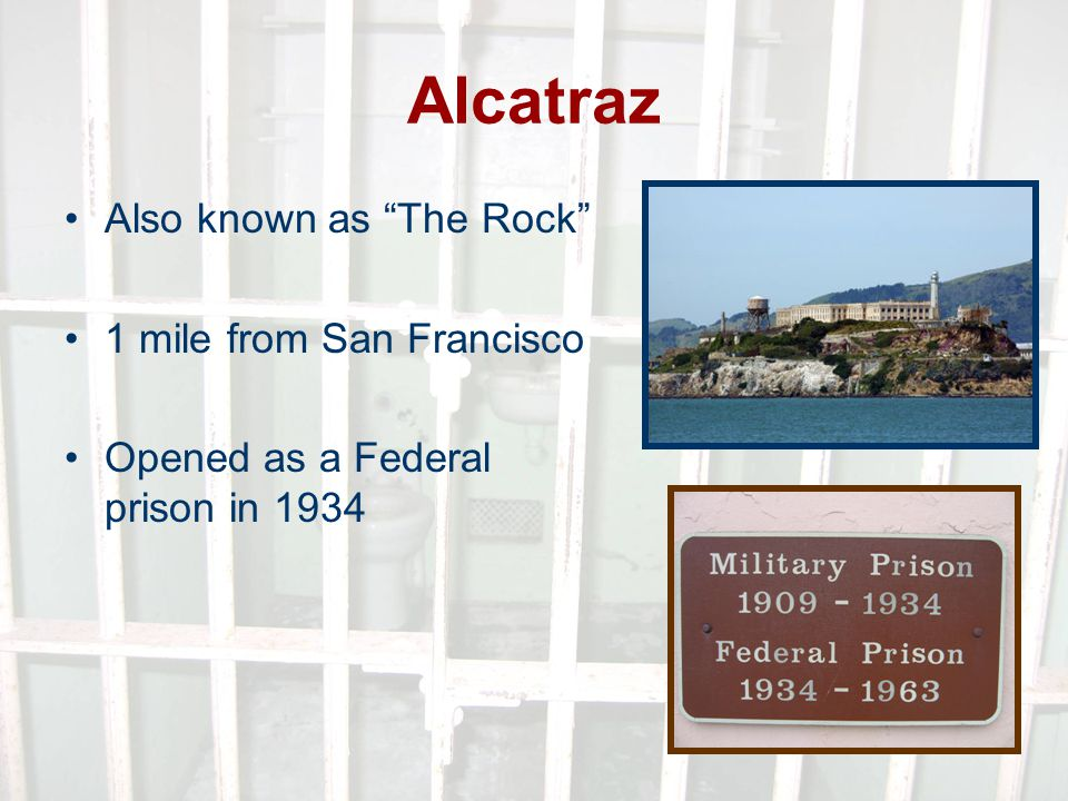 Alcatraz Also known as The Rock 1 mile from San Francisco Opened as a Federal prison in 1934