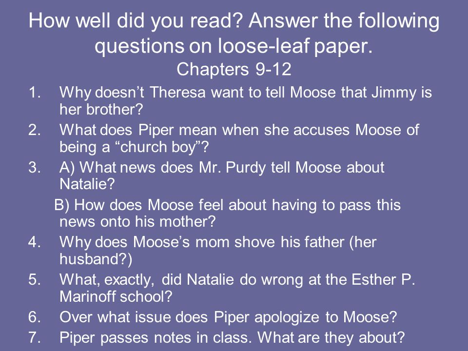 How well did you read? Answer the following questions on loose-leaf paper. Chapters 9-12 1.Why doesn't Theresa want to tell Moose that Jimmy is her br