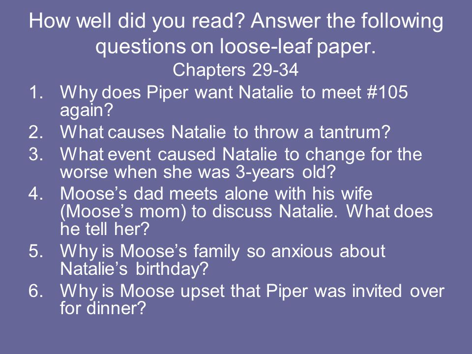 How well did you read? Answer the following questions on loose-leaf paper. Chapters 29-34 1.Why does Piper want Natalie to meet #105 again? 2.What cau