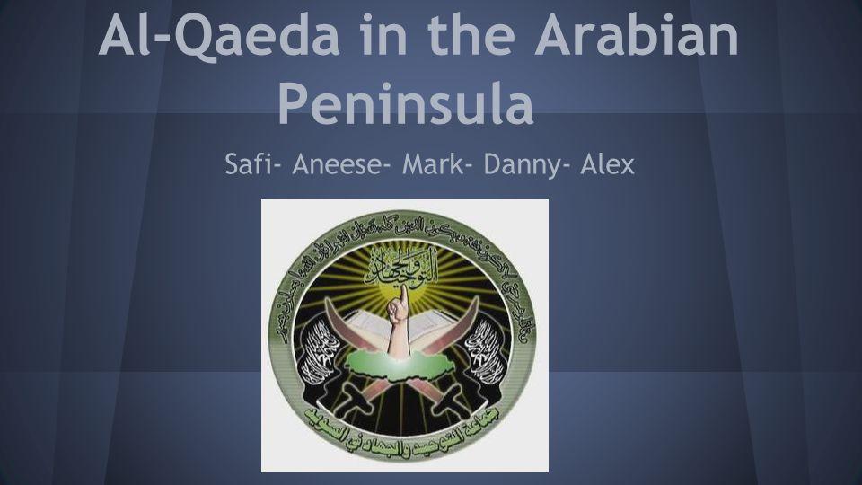 Al-Qaeda in the Arabian Peninsula Safi- Aneese- Mark- Danny- Alex