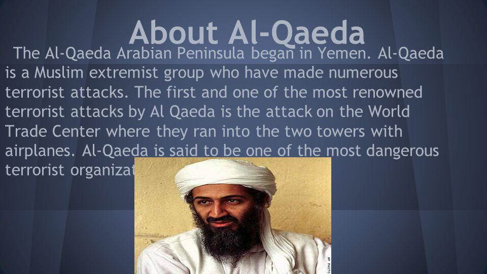 The Al-Qaeda Arabian Peninsula began in Yemen. Al-Qaeda is a Muslim extremist group who have made numerous terrorist attacks. The first and one of the