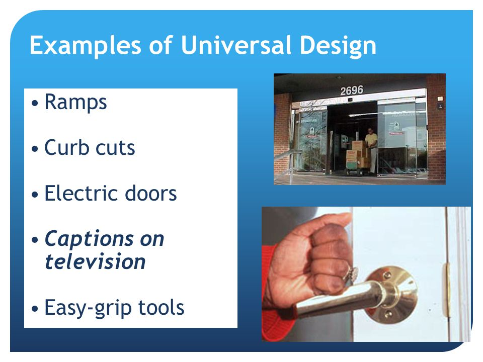 Examples of Universal Design Ramps Curb cuts Electric doors Captions on television Easy-grip tools
