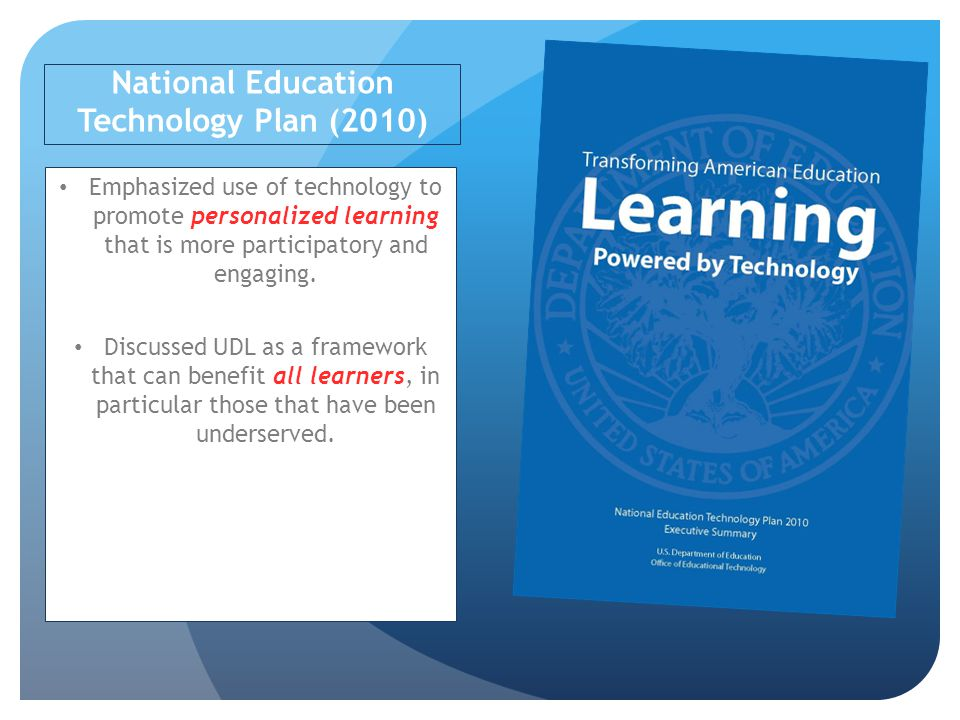 National Education Technology Plan (2010) Emphasized use of technology to promote personalized learning that is more participatory and engaging.