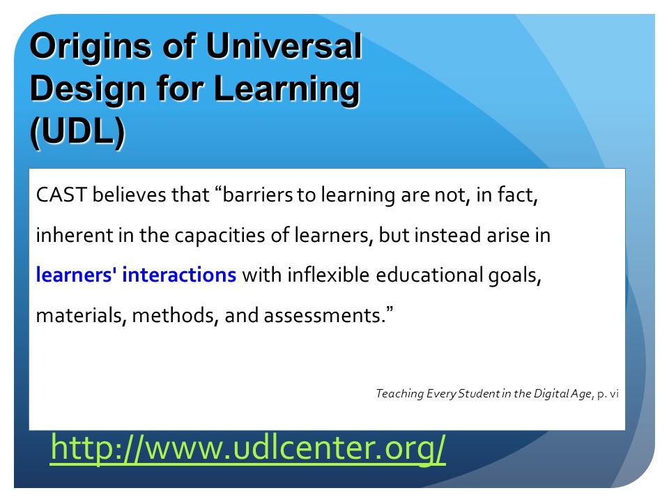 Origins of Universal Design for Learning (UDL) CAST believes that barriers to learning are not, in fact, inherent in the capacities of learners, but instead arise in learners interactions with inflexible educational goals, materials, methods, and assessments. Teaching Every Student in the Digital Age, p.
