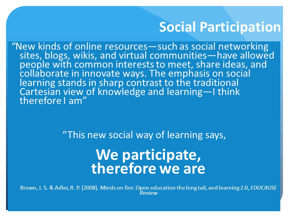 Social Participation New kinds of online resources—such as social networking sites, blogs, wikis, and virtual communities—have allowed people with common interests to meet, share ideas, and collaborate in innovate ways.