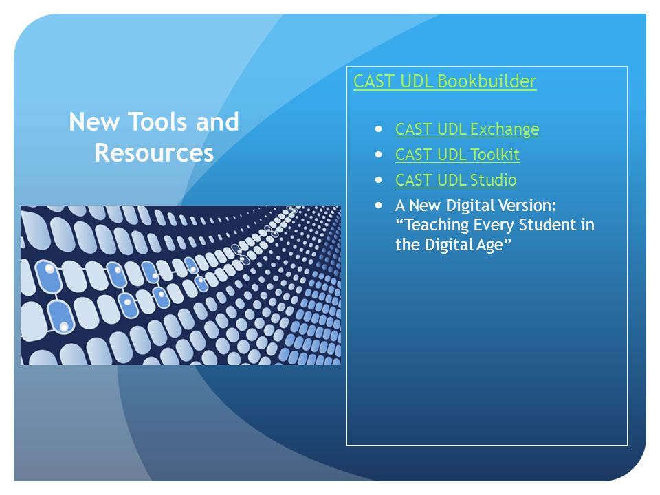 New Tools and Resources CAST UDL Bookbuilder CAST UDL Exchange CAST UDL Toolkit CAST UDL Studio A New Digital Version: Teaching Every Student in the Digital Age