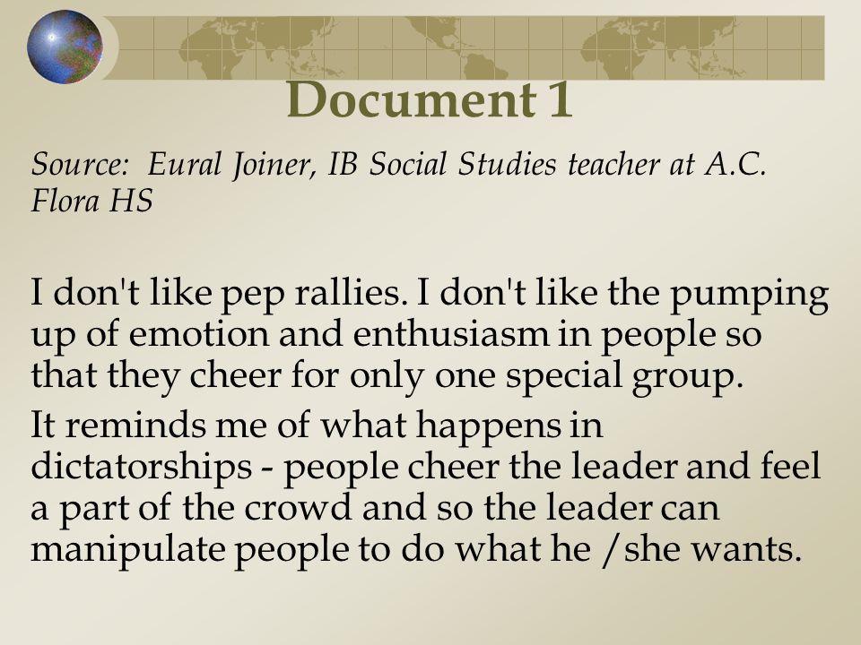 Document 1 Source: Eural Joiner, IB Social Studies teacher at A.C. Flora HS I don't like pep rallies. I don't like the pumping up of emotion and enthu