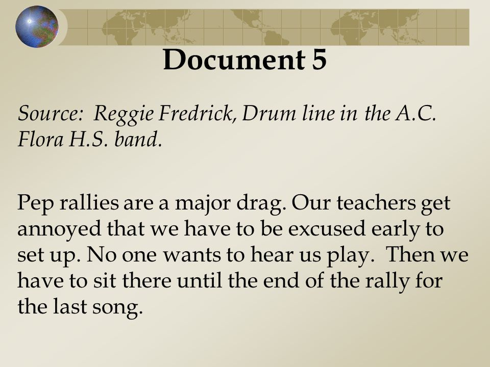 Document 5 Source: Reggie Fredrick, Drum line in the A.C. Flora H.S. band. Pep rallies are a major drag. Our teachers get annoyed that we have to be e