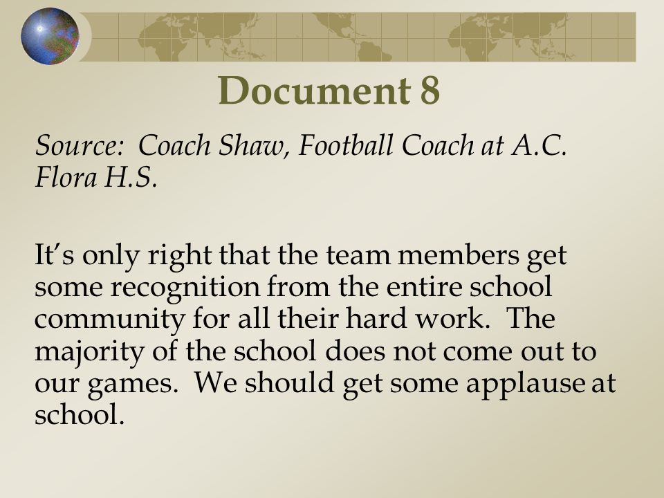 Document 8 Source: Coach Shaw, Football Coach at A.C. Flora H.S. It's only right that the team members get some recognition from the entire school com