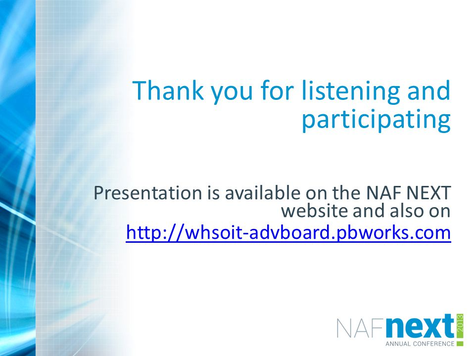 Thank you for listening and participating Presentation is available on the NAF NEXT website and also on http://whsoit-advboard.pbworks.com