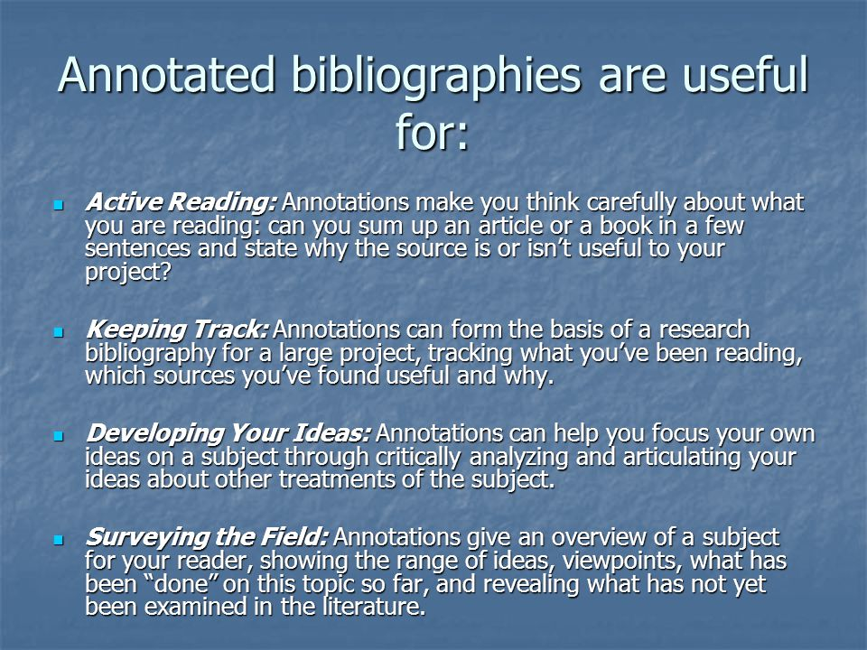 Annotated bibliographies are useful for: Active Reading: Annotations make you think carefully about what you are reading: can you sum up an article or