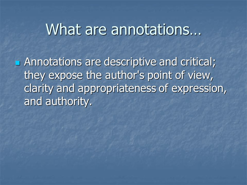 What are annotations… Annotations are descriptive and critical; they expose the author s point of view, clarity and appropriateness of expression, and authority.