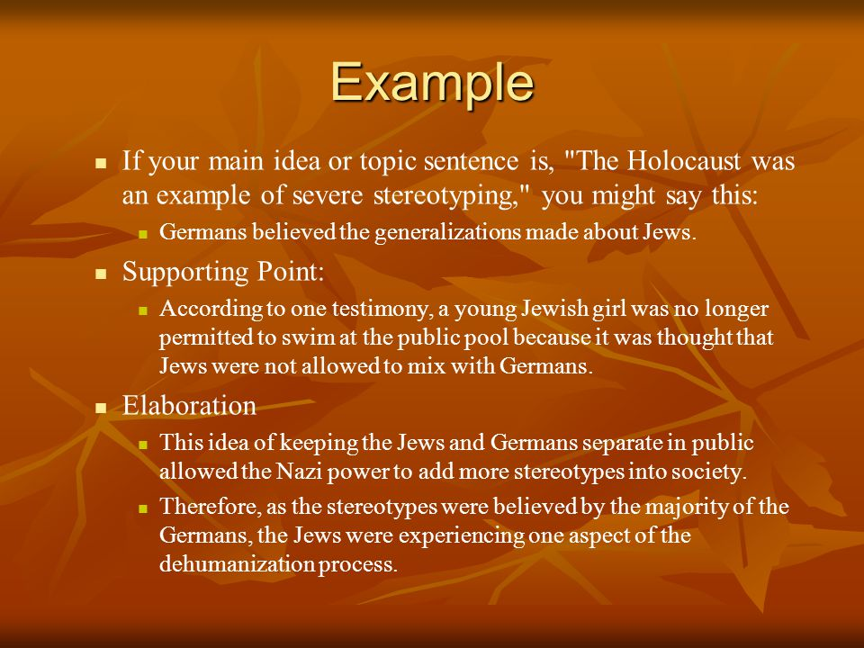 Example If your main idea or topic sentence is, The Holocaust was an example of severe stereotyping, you might say this: Germans believed the generalizations made about Jews.
