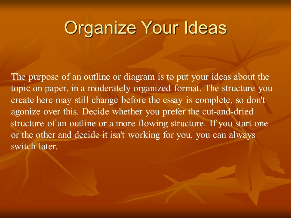 Organize Your Ideas The purpose of an outline or diagram is to put your ideas about the topic on paper, in a moderately organized format.