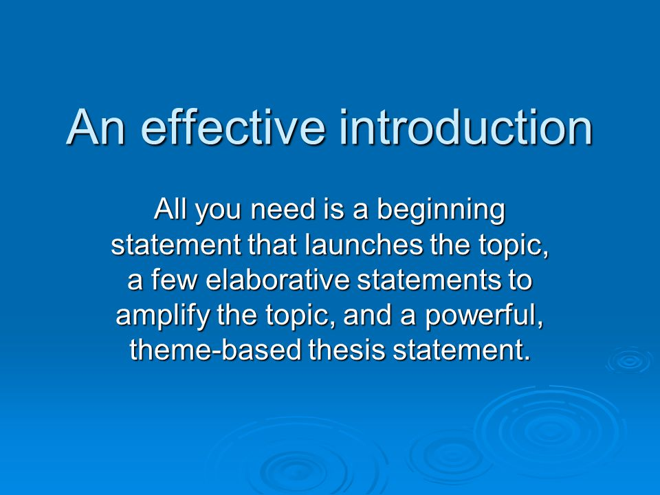 An effective introduction All you need is a beginning statement that launches the topic, a few elaborative statements to amplify the topic, and a powerful, theme-based thesis statement.