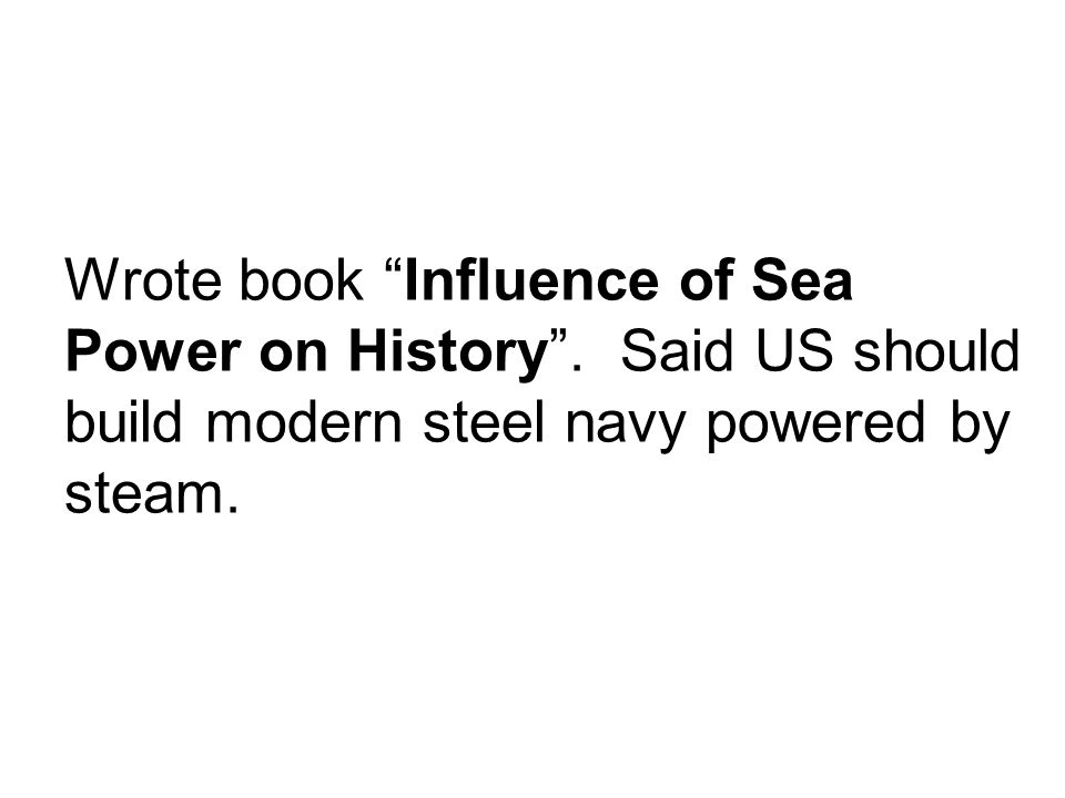 Admiral Alfred T. Mahan of the U.S. Navy supported growing American naval power so the U.S. could compete with other nations. The U.S. built such mode