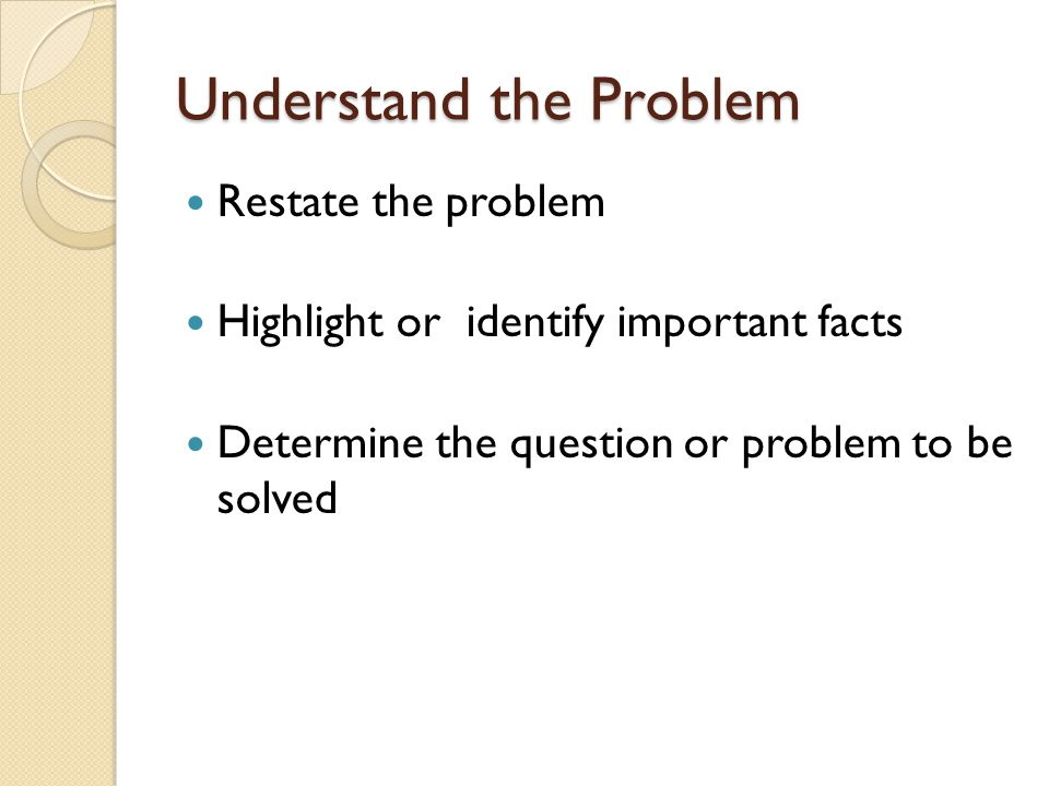 Understand the Problem Restate the problem Highlight or identify important facts Determine the question or problem to be solved