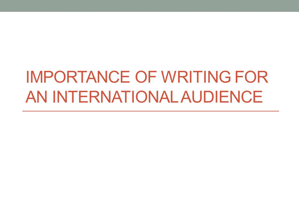 IMPORTANCE OF WRITING FOR AN INTERNATIONAL AUDIENCE